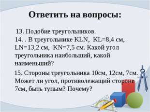 Ответить на вопросы: 13. Подобие треугольников. 14. . В треугольнике KLN, KL=