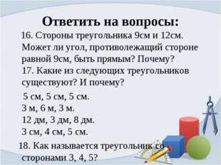 Ответить на вопросы: 16. Стороны треугольника 9см и 12см. Может ли угол, прот