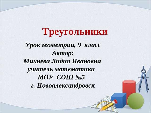 Треугольники Урок геометрии, 9 класс Автор: Михнева Лидия Ивановна учитель ма...
