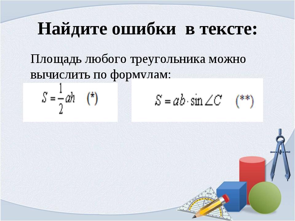 Найдите ошибки в тексте: Площадь любого треугольника можно вычислить по форму...