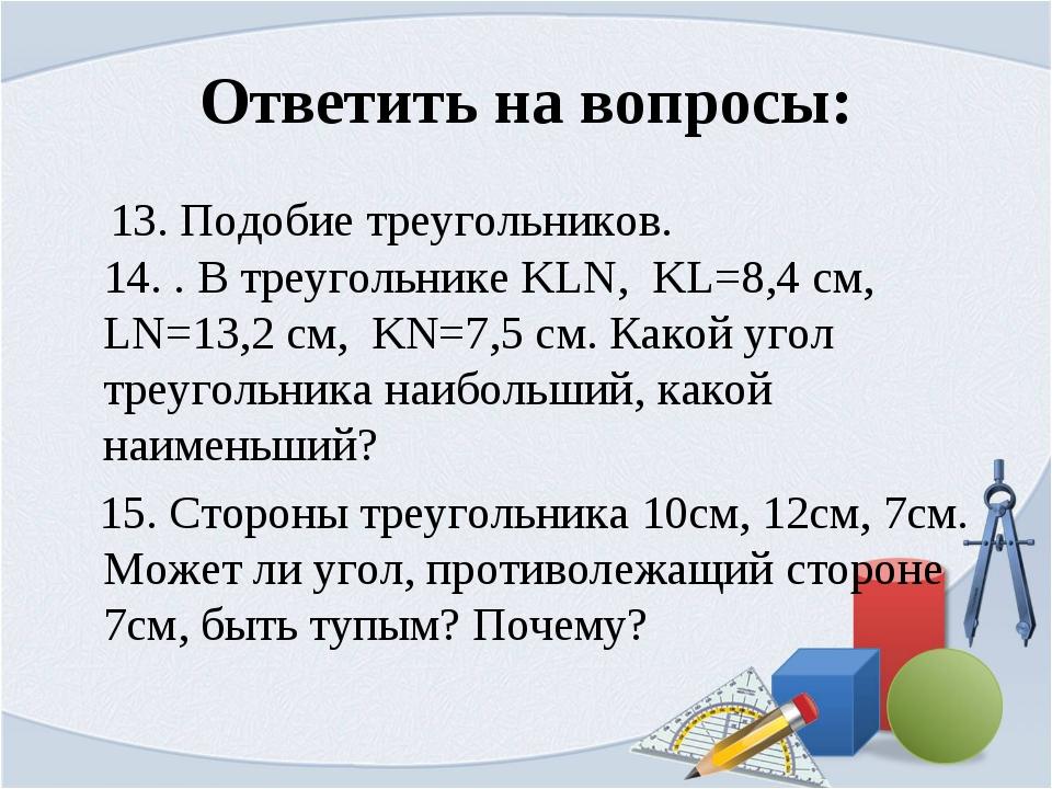 Ответить на вопросы: 13. Подобие треугольников. 14. . В треугольнике KLN, KL=...