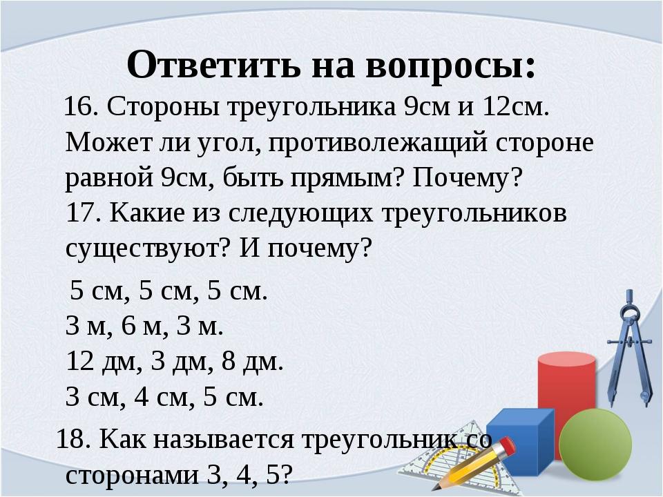 Ответить на вопросы: 16. Стороны треугольника 9см и 12см. Может ли угол, прот...