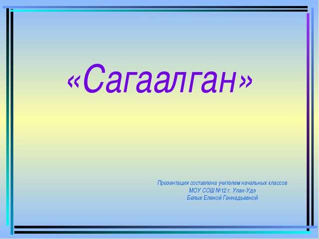 Презентация составлена учителем начальных классов МОУ СОШ №12 г. Улан-Удэ Бел...
