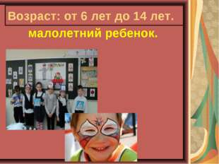 Возраст: от 6 лет до 14 лет. малолетний ребенок.