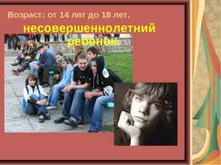 Возраст: от 14 лет до 18 лет. несовершеннолетний ребенок.