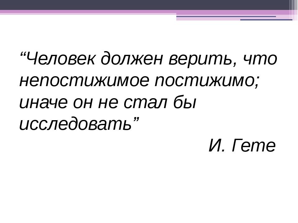 """""""Человек должен верить, что непостижимое постижимо; иначе он не стал бы иссле..."""