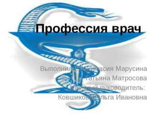 Профессия врач Выполнили: Анастасия Марусина Татьяна Матросова Научный руково