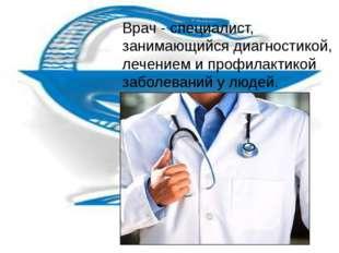Врач - специалист, занимающийся диагностикой, лечением и профилактикой заболе