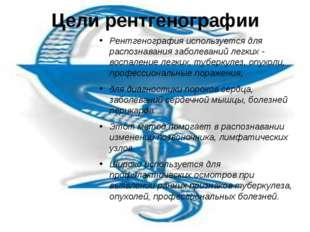 Цели рентгенографии Рентгенография используется для распознавания заболеваний