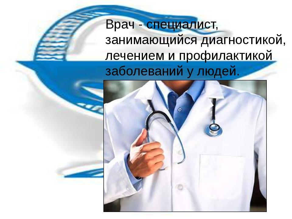 Врач - специалист, занимающийся диагностикой, лечением и профилактикой заболе...