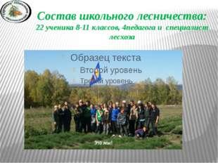Состав школьного лесничества: 22 ученика 8-11 классов, 4педагога и специалист