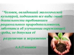 """""""Человек, овладевший экологической культурой, подчиняет все виды своей деяте"""