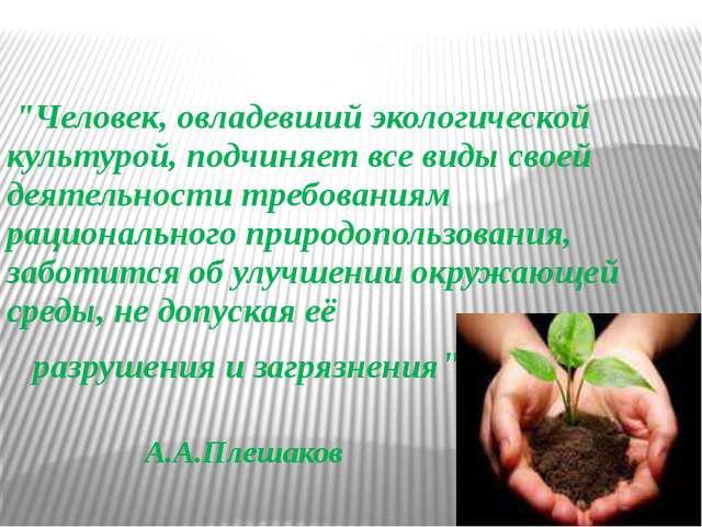 """""""Человек, овладевший экологической культурой, подчиняет все виды своей деяте..."""