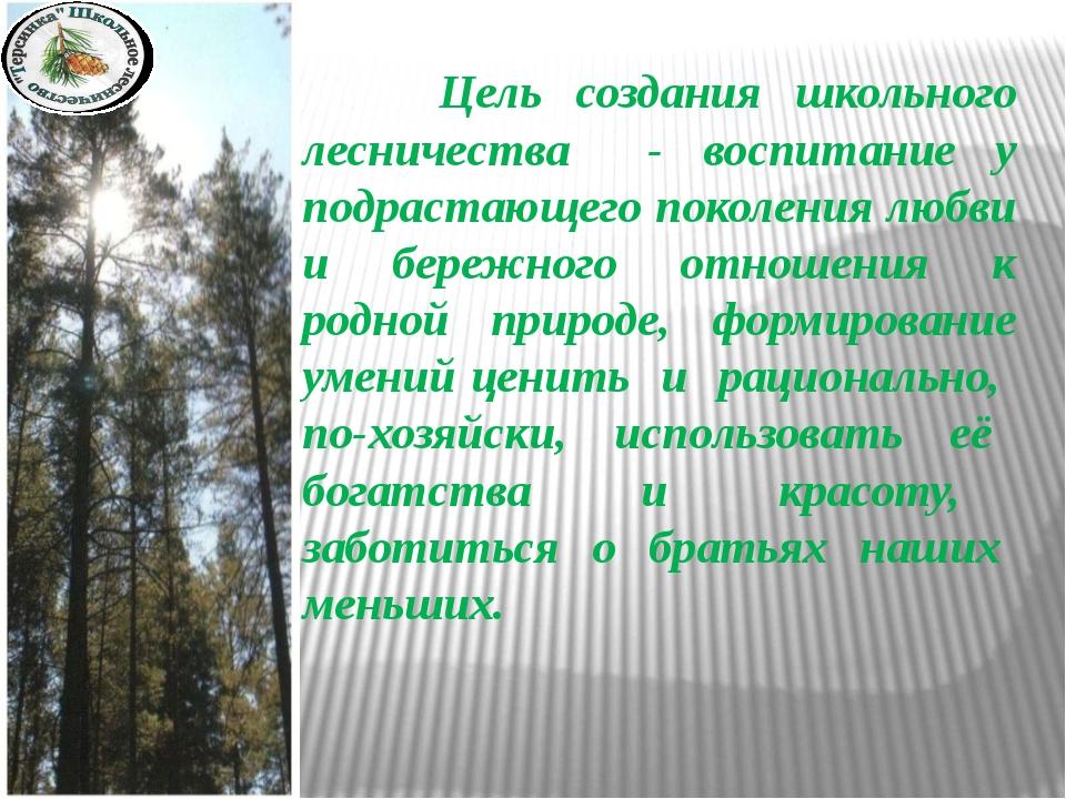 Цель создания школьного лесничества - воспитание у подрастающего поколения л...