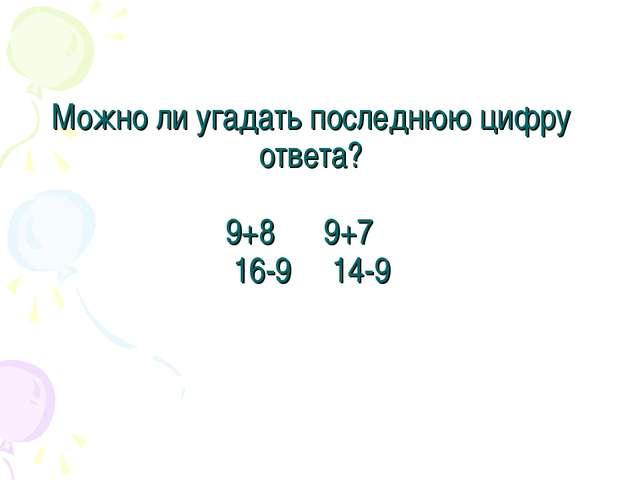 Можно ли угадать последнюю цифру ответа? 9+8 9+7 16-9 14-9