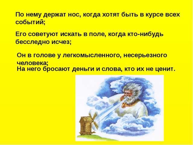 По нему держат нос, когда хотят быть в курсе всех событий; Его советуют искат...