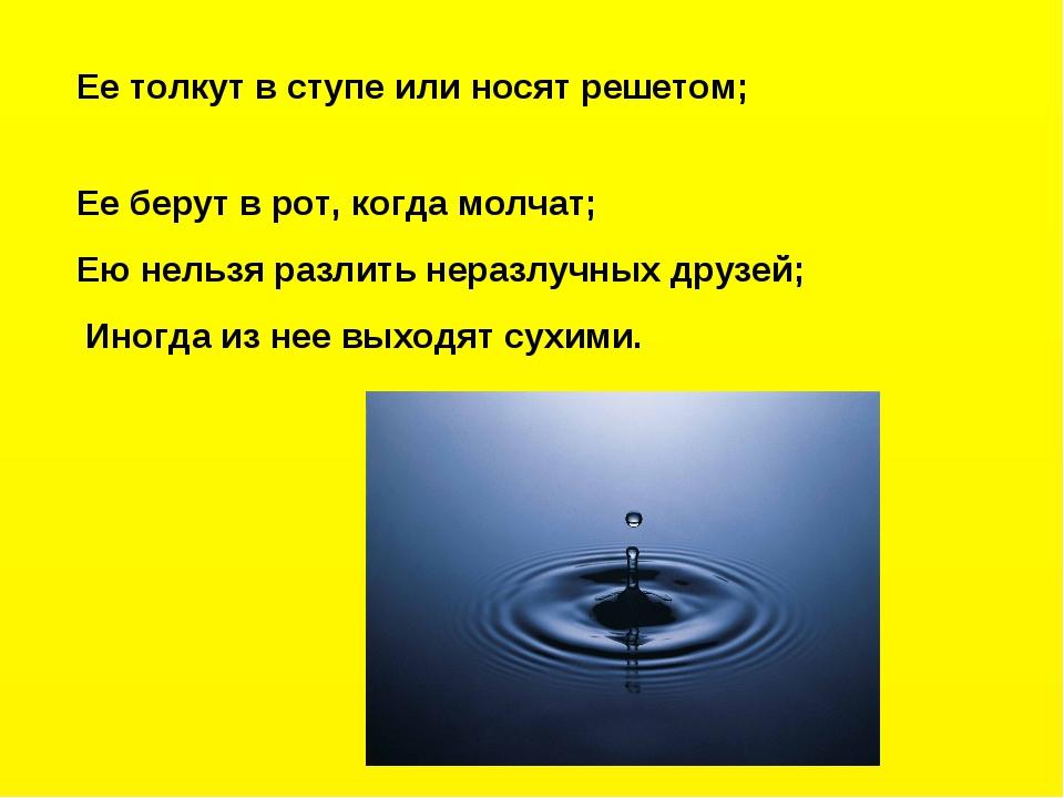 Ее толкут в ступе или носят решетом; Ее берут в рот, когда молчат; Ею нельзя...