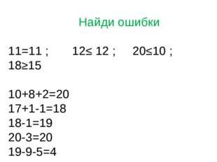 Найди ошибки 11=11 ; 12≤ 12 ; 20≤10 ; 18≥15 10+8+2=20 17+1-1=18 18-1=19 20-3