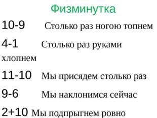 Физминутка 10-9 Столько раз ногою топнем 4-1 Столько раз руками хлопнем 11-1