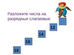 18 16 14 12 Разложите числа на разрядные слагаемые