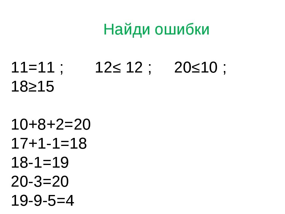 Найди ошибки 11=11 ; 12≤ 12 ; 20≤10 ; 18≥15 10+8+2=20 17+1-1=18 18-1=19 20-3...