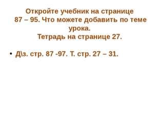 Откройте учебник на странице 87 – 95. Что можете добавить по теме урока. Тетр