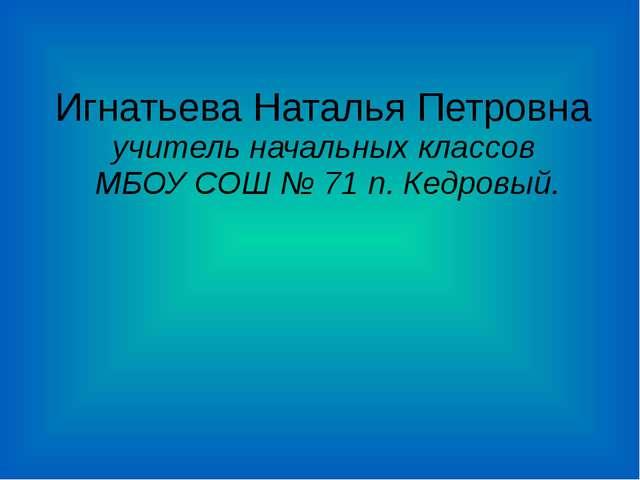 Игнатьева Наталья Петровна учитель начальных классов МБОУ СОШ № 71 п. Кедровый.