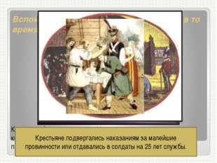 Вспомните, какой была жизнь крестьян в то время? Крестьяне были крепостными.