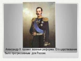 Александр II провел важные реформы. Его царствование было прогрессивным для