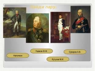 Найди пару: Ушаков Ф.Ф. Наполеон Кутузов М.И. Суворов А.В. Материал слайда дл