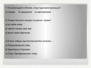 7. Что происходило в Москве, когда туда вошли французы? а) пожары б) наводнен