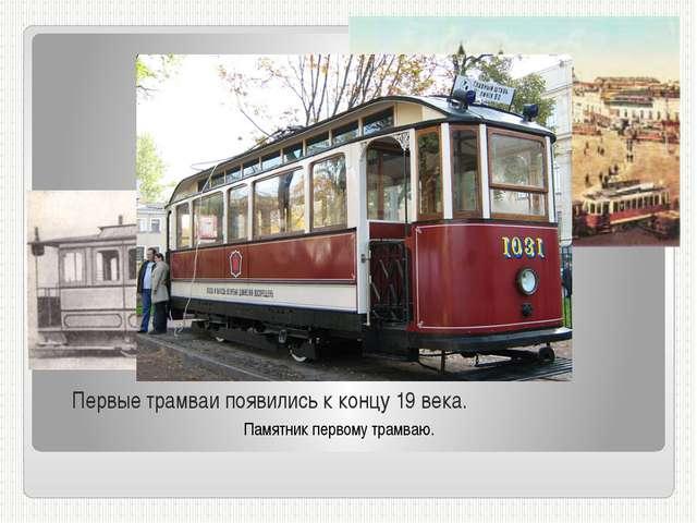 Первые трамваи появились к концу 19 века. Памятник первому трамваю.