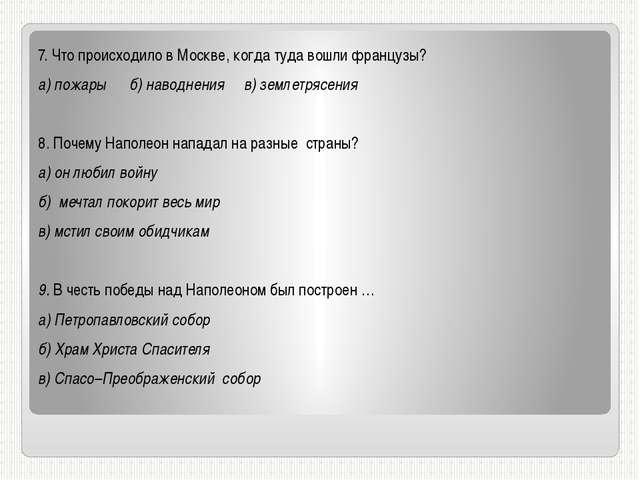 7. Что происходило в Москве, когда туда вошли французы? а) пожары б) наводнен...