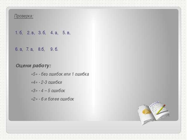 Проверка: 1. б, 2. в, 3. б, 4. а, 5. в, 6. а, 7. а, 8.б, 9. б. Оцени работу:...