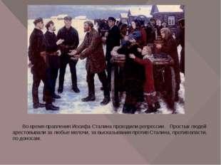Во время правления Иосифа Сталина проходили репрессии. Простых людей арестов