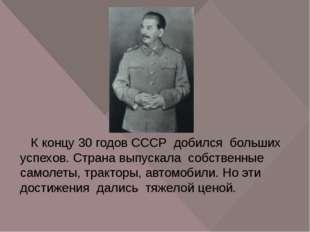 К концу 30 годов СССР добился больших успехов. Страна выпускала собственные