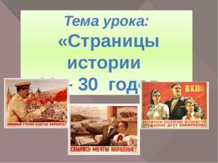 Тема урока: «Страницы истории 20 – 30 годов.» Сегодня мы познакомимся с жизнь