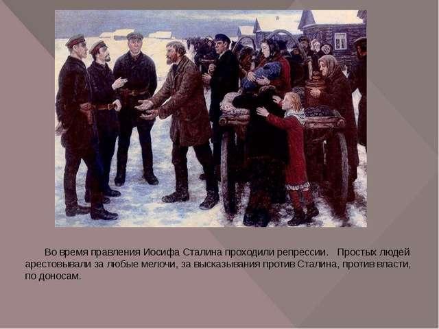 Во время правления Иосифа Сталина проходили репрессии. Простых людей арестов...