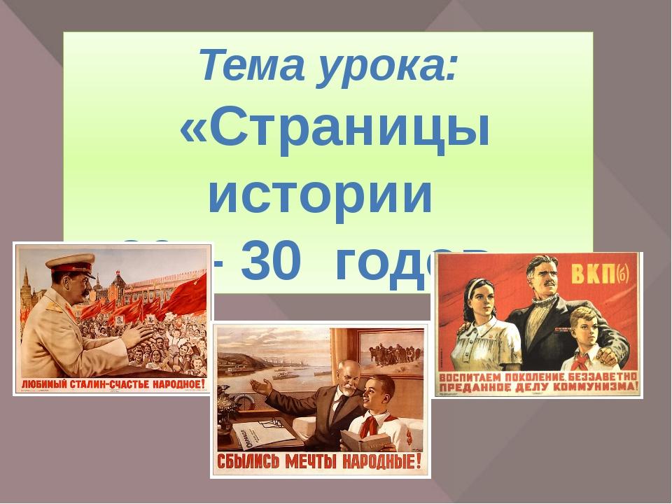 Тема урока: «Страницы истории 20 – 30 годов.» Сегодня мы познакомимся с жизнь...