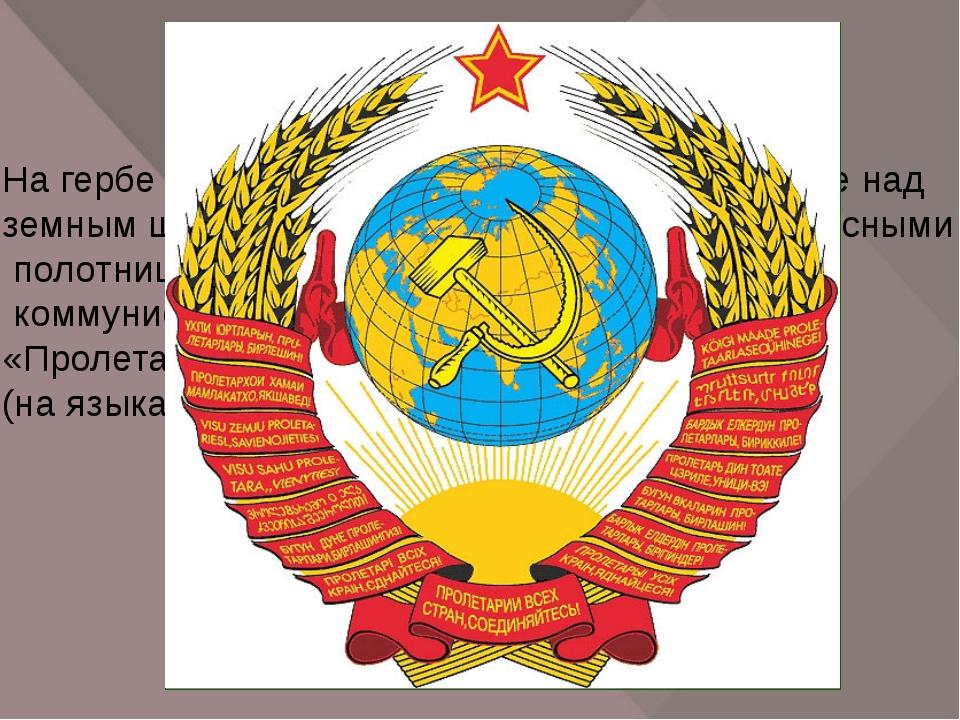На гербе СССР изображены восходящее солнце над земным шаром, снопы пшеницы, о...