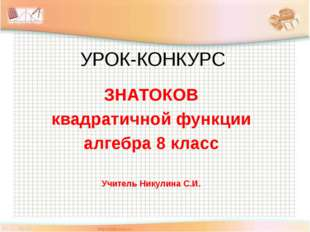 УРОК-КОНКУРС ЗНАТОКОВ квадратичной функции алгебра 8 класс Учитель Никулина С