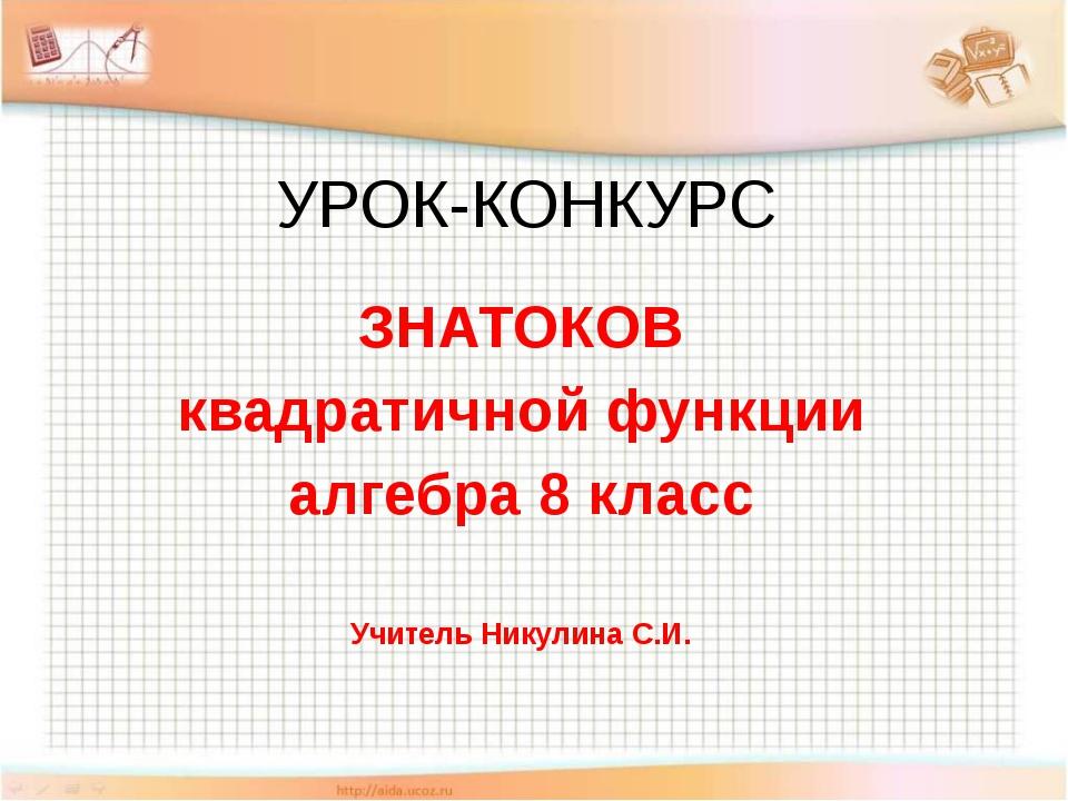 УРОК-КОНКУРС ЗНАТОКОВ квадратичной функции алгебра 8 класс Учитель Никулина С...