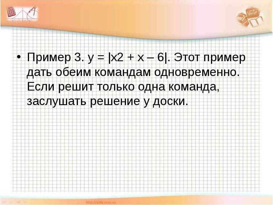Пример 3. y = |x2 + x – 6|. Этот пример дать обеим командам одновременно. Ес...
