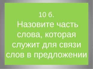 10 б. Назовите часть слова, которая служит для связи слов в предложении