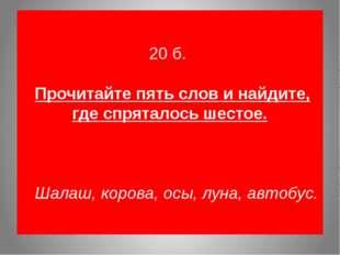 20 б. Прочитайте пять слов и найдите, где спряталось шестое. Шалаш, корова,