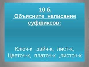 10 б. Объясните написание суффиксов: Ключ-к ,зайч-к, лист-к, Цветоч-к, плато