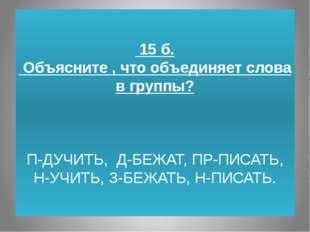 15 б. Объясните , что объединяет слова в группы? П-ДУЧИТЬ, Д-БЕЖАТ, ПР-ПИСАТ