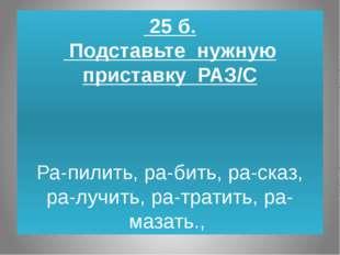 25 б. Подставьте нужную приставку РАЗ/С  Ра-пилить, ра-бить, ра-сказ, ра-лу