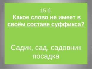 15 б. Какое слово не имеет в своём составе суффикса? Садик, сад, садовник пос