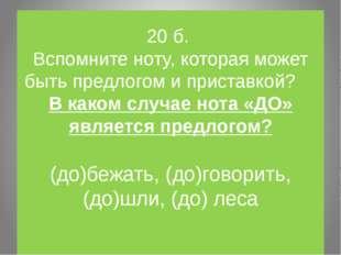 20 б. Вспомните ноту, которая может быть предлогом и приставкой? В каком случ